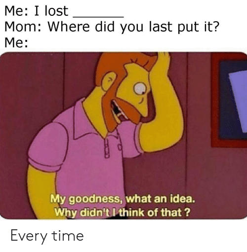 Lost, Time, and Mom: Me: I lost  Mom: Where did you last put it?  Me:  My goodness, what an idea.  Why didn't I think of that? Every time