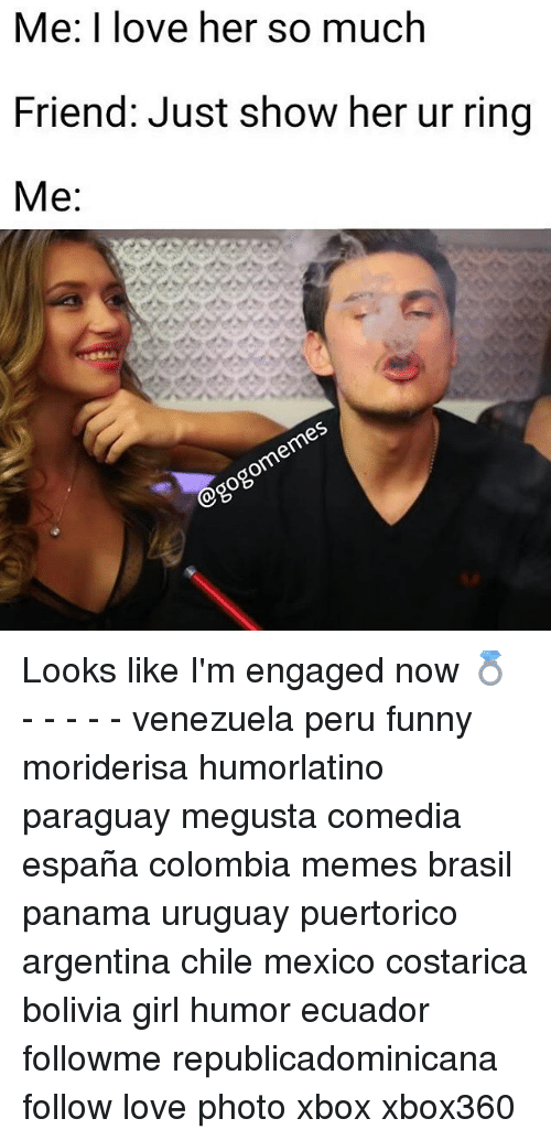 Funny, Love, and Memes: Me: I love her so much  Friend: Just show her ur ring  Me: Looks like I'm engaged now 💍 - - - - - venezuela peru funny moriderisa humorlatino paraguay megusta comedia españa colombia memes brasil panama uruguay puertorico argentina chile mexico costarica bolivia girl humor ecuador followme republicadominicana follow love photo xbox xbox360