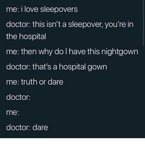 Doctor, Love, and Hospital: me: i love sleepovers  doctor: this isn't a sleepover, you're in  the hospital  me: then why do I have this nightgown  doctor: that's a hospital gown  me: truth or dare  doctor:  me:  doctor: dare