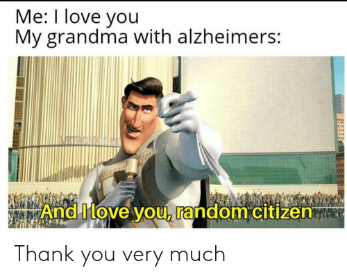 Alzheimer's: Me: I love you  My grandma with alzheimers:  BIRONANIM  And Move you, random citizen Thank you very much