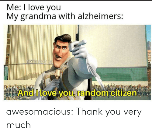 Alzheimer's: Me: I love you  My grandma with alzheimers:  BIRONANIM  And Move you, random citizen awesomacious:  Thank you very much