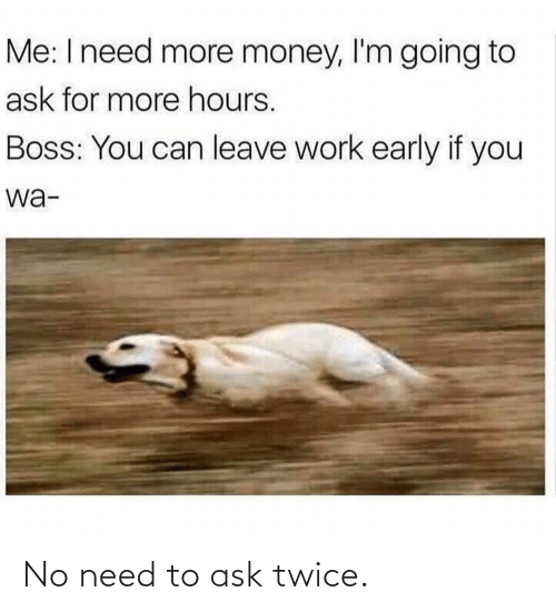 Early: Me: I need more money, l'm going to  ask for more hours.  Boss: You can leave work early if you  wa- No need to ask twice.