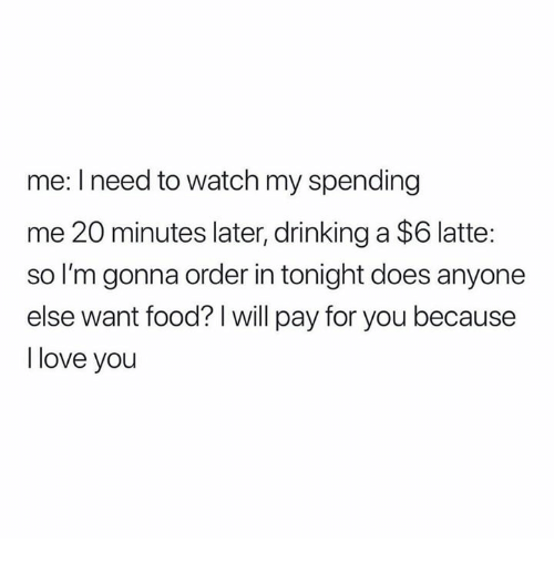 Drinking, Food, and Love: me: I need to watch my spending  me 20 minutes later, drinking a $6 latte  so I'm gonna order in tonight does anyone  else want food? I will pay for you because  I love you