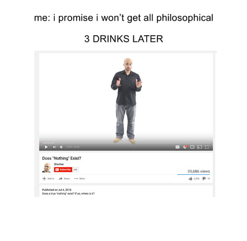 """Philosophical: me: i promise i won't get all philosophical  3 DRINKS LATER  Pl , 001 7850  Does """"Nothing Exist?  Sharkee  Subscribe  94K  59,686 views  14:292  タ11,  Add to Share More  Published on Jul 4, 2016  Does a true nothing exist? If so, where is it?"""