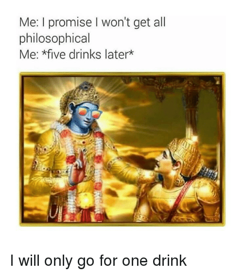 Philosophical: Me: I promise I won't get all  philosophical  Me: *five drinks later* I will only go for one drink