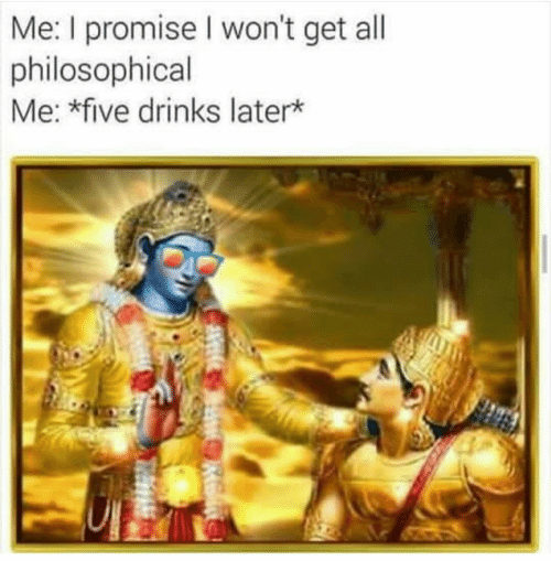 Philosophical: Me: I promise I won't get all  philosophical  Me: *five drinks later*