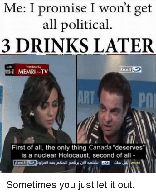 """Dank, Canada, and Holocaust: Me: I promise I won't get  all political  3 DRINKS LATER  MEMRI. TV  First of all, the only thing Canada """"deserves""""  is a nuclear Holocaust, second of all Sometimes you just let it out."""