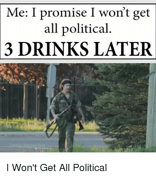 Dank Memes, All, and Get: Me: I promise I won't get  all political  DRINKS LATER  3