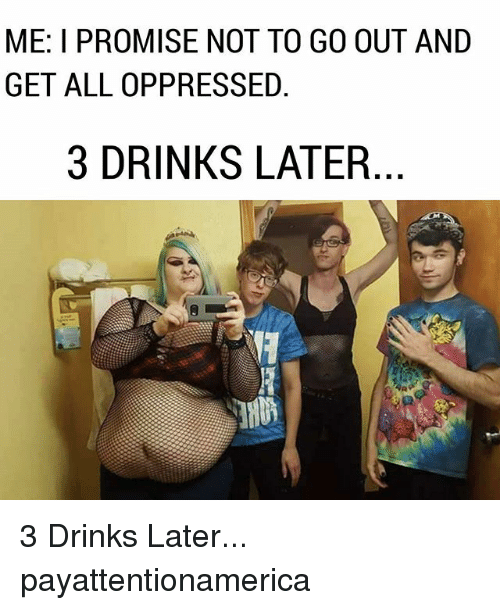 oppressed: ME: I PROMISE NOT TO GO OUT AND  GET ALL OPPRESSED  3 DRINKS LATER 3 Drinks Later... payattentionamerica