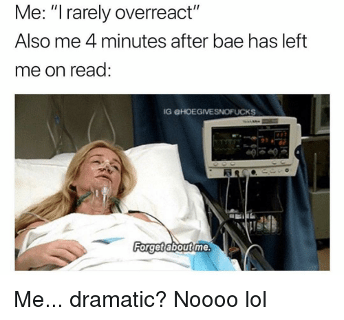 """Bae, Lol, and Girl Memes: Me: """"I rarely overreact""""  Also me 4 minutes after bae has left  me on read:  IG HOEGIVESNOFUCKS  40  Ri  Forget aboutime Me... dramatic? Noooo lol"""