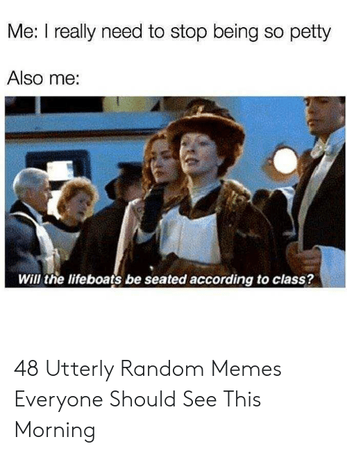Utterly Random: Me: I really need to stop being so petty  Also me:  Will the lifeboats be seated according to class? 48 Utterly Random Memes Everyone Should See This Morning