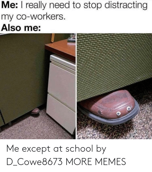 Distracting: Me: I really need to stop distracting  my co-workers.  Also me: Me except at school by D_Cowe8673 MORE MEMES