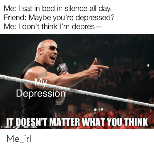 Quickmeme Com: Me: I sat in bed in silence all day.  Friend: Maybe you're depressed?  Me: I don't think l'm depres-  My  Depressión  IT DOESN'T MATTER WHAT YOU THINK  made with mematicC  quickmeme.com Me_irl