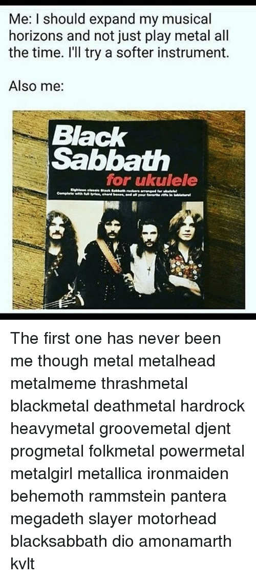 Megadeth, Memes, and Metallica: Me: I should expand my musical  horizons and not just play metal all  the time. l'Il try a softer instrument.  Also me:  Black  Sabbath  for ukulele The first one has never been me though metal metalhead metalmeme thrashmetal blackmetal deathmetal hardrock heavymetal groovemetal djent progmetal folkmetal powermetal metalgirl metallica ironmaiden behemoth rammstein pantera megadeth slayer motorhead blacksabbath dio amonamarth kvlt