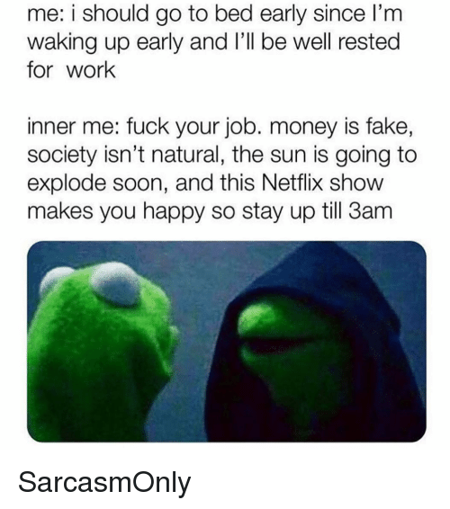 I Should Go: me: i should go to bed early since l'm  waking up early and l'Il be well rested  for work  inner me: fuck your job. money is fake,  society isn't natural, the sun is going to  explode soon, and this Netflix show  makes you happy so stay up till 3am SarcasmOnly