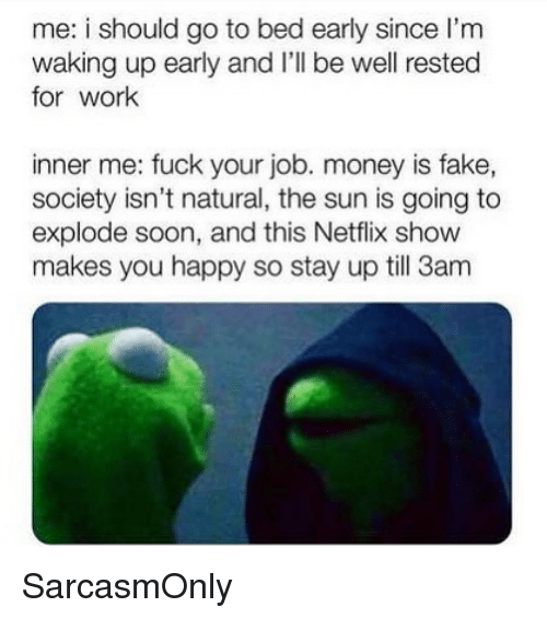 I Should Go: me: i should go to bed early since l'm  waking up early and I'll be well rested  for work  inner me: fuck your job. money is fake,  society isn't natural, the sun is going to  explode soon, and this Netflix show  makes you happy so stay up till 3am SarcasmOnly
