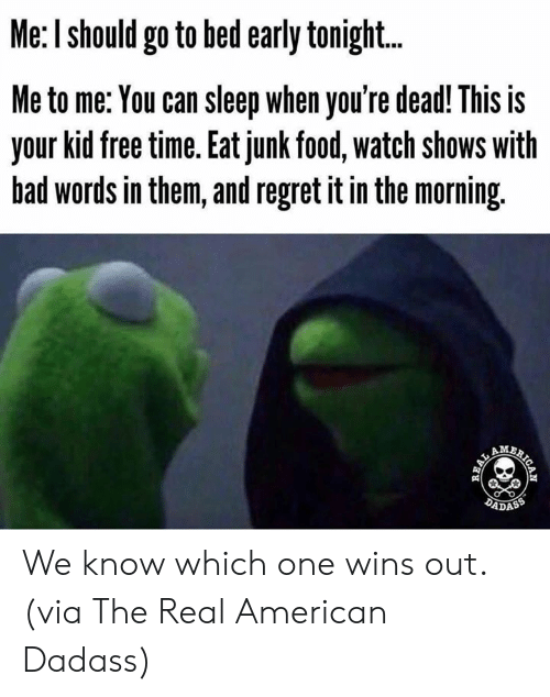 I Should Go: Me: I should go to bed early tonigh...  Me to me: You can sleep when you're dead! This is  your kid free time. Eat junk food, watch shows with  bad words in them, and regret it in the morning.  AM  DADASS  AICAN  REAL We know which one wins out.  (via The Real American Dadass)