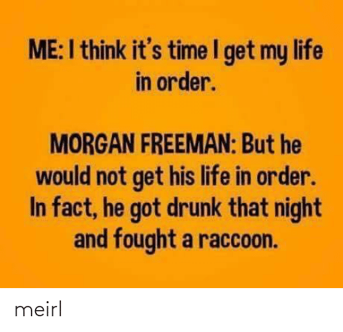 morgan: ME:I think it's time I get my life  in order.  MORGAN FREEMAN: But he  would not get his life in order.  In fact, he got drunk that night  and fought a raccoon. meirl