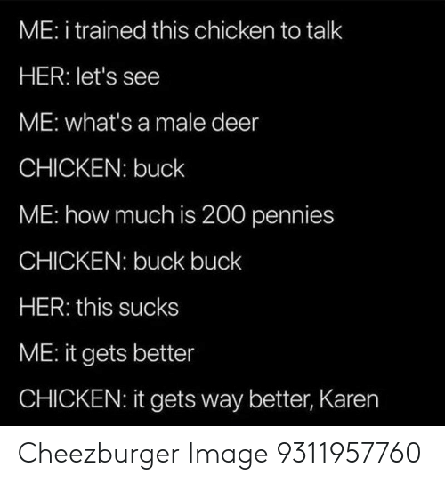 Deer: ME: i trained this chicken to talk  HER: let's see  ME: what's a male deer  CHICKEN: buck  ME: how much is 200 pennies  CHICKEN: buck buck  HER: this sucks  ME: it gets better  CHICKEN: it gets way better, Karen Cheezburger Image 9311957760