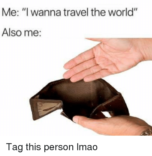 """Funny, Lmao, and Travel: Me: """"I wanna travel the world""""  Also me: Tag this person lmao"""