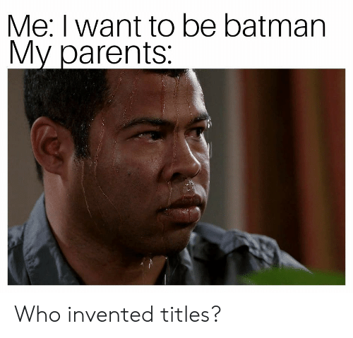 Be Batman: Me: I want to be batman  My parents Who invented titles?