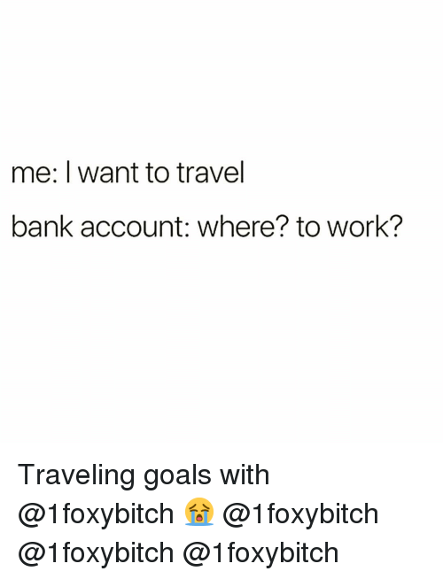 Funny, Goals, and Work: me: I want to travel  bank account: where? to work? Traveling goals with @1foxybitch 😭 @1foxybitch @1foxybitch @1foxybitch