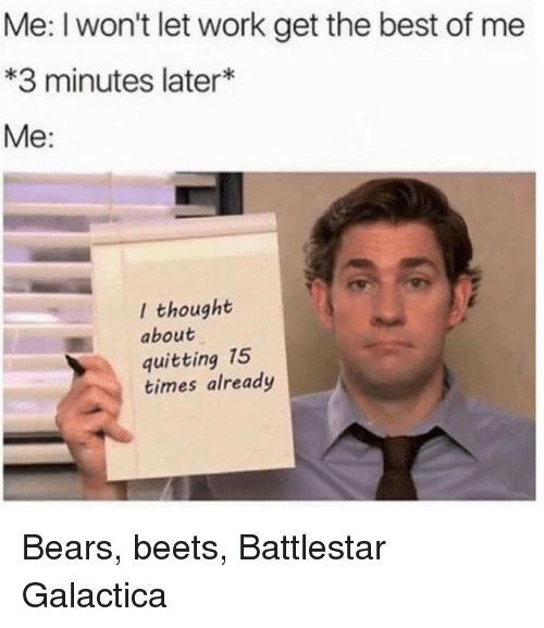 battlestar galactica: Me: I won't let work get the best of me  *3 minutes later*  Me:  l thought  about  quitting 15  times already Bears, beets, Battlestar Galactica