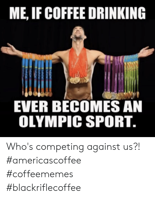 Drinking, Coffee, and Sport: ME, IF COFFEE DRINKING  EVER BECOMES AN  OLYMPIC SPORT. Who's competing against us?! #americascoffee #coffeememes #blackriflecoffee