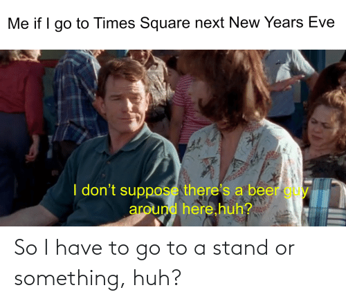 new years eve: Me if I go to Times Square next New Years Eve  I don't suppose there's a beer gy  around here,huh? So I have to go to a stand or something, huh?