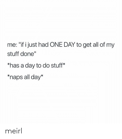 """Stuff, MeIRL, and One: me: """"if i just had ONE DAY to get all of my  stuff done""""  *has a day to do stuff*  *naps all day* meirl"""
