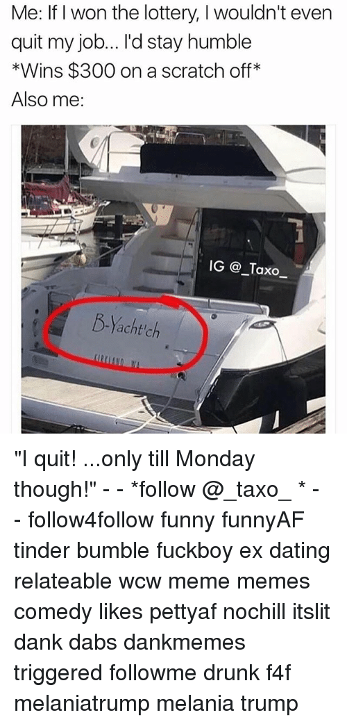 """Wonned: Me: If I won the lottery, I wouldn't even  quit my job... I'd stay humble  *Wins $300 on a scratch off  Also me:  IG _Taxo_  B-Yacht'ch """"I quit! ...only till Monday though!"""" - - *follow @_taxo_ * - - follow4follow funny funnyAF tinder bumble fuckboy ex dating relateable wcw meme memes comedy likes pettyaf nochill itslit dank dabs dankmemes triggered followme drunk f4f melaniatrump melania trump"""