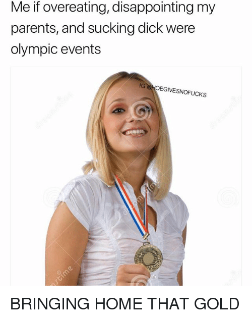 Parents, Dick, and Home: Me if overeating, disappointing my  parents, and sucking dick were  olympic events  IG HOEGIVESNOFUCKS BRINGING HOME THAT GOLD