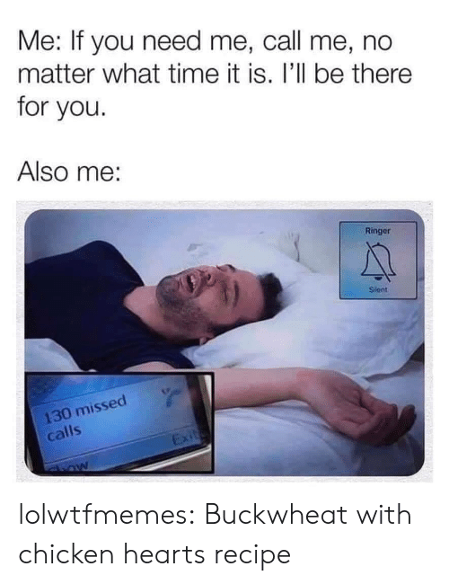 Tumblr, Blog, and Chicken: Me: If you need me, call me, no  matter what time it is. I'll be there  for you.  Also me:  Ringer  Silent  130 missed  calls  Exit lolwtfmemes: Buckwheat with chicken heartsrecipe