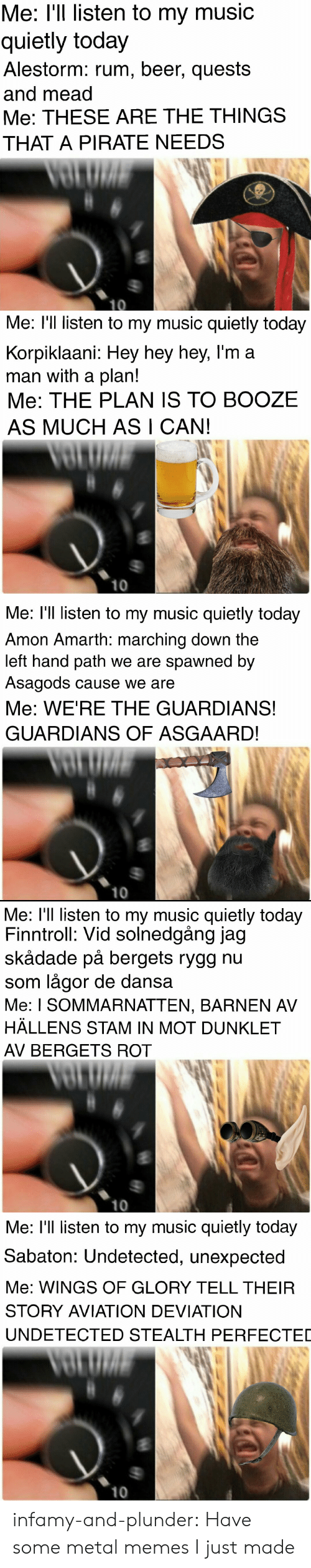 Beer, Memes, and Music: Me: I'l listen to my music  quietly today  Alestorm: rum, beer, quests  and mead  Me: THESE ARE THE THINGS  THAT A PIRATE NEEDS   Me: l'll listen to my music quietly today  Korpiklaani: Hey hey hey, l'm a  man with a plan!  Me: THE PLAN 1S TO BOOZE  AS MUCH AS I CAN!  10   Me: l'll listen to my music quietly today  Amon Amarth: marching down the  left hand path we are spawned by  Asagods cause we are  Me: WE'RE THE GUARDIANS!  GUARDIANS OF ASGAARD!  10   Me: l'll listen to my music quietly today  Finntroll: Vid solnedgång jag  skådade på bergets rygg nu  som lågor de dans:a  Me: I SOMMARNATTEN, BARNEN AV  HÄLLENS STAM IN MOT DUNKLET  AV BERGETS ROT  10   Me: l'll listen to my music quietly today  Sabaton: Undetected, unexpected  Me: WINGS OF GLORY TELL THEIR  STORY AVIATION DEVIATION  UNDETECTED STEALTH PERFECTED  10 infamy-and-plunder:  Have some metal memes I just made