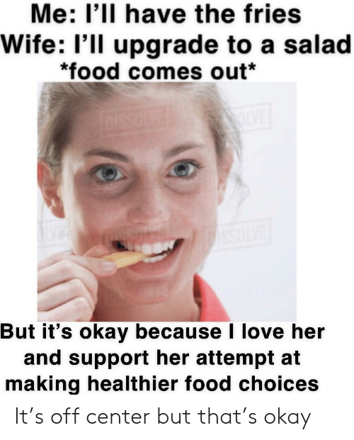 Food, Love, and Okay: Me: I'lI have the fries  Wife: l'll upgrade to a salad  *food comes out*  But it's okay because I love her  and support her attempt at  making healthier food choices It's off center but that's okay