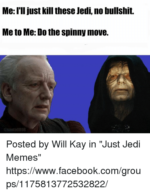 "Star Wars, Move, and Me Illness: Me I'll just kill these Jedi, no bullshit.  Meto Me: Do the spinny move.  @santa 896 Posted by Will Kay‎ in ""Just Jedi Memes"" https://www.facebook.com/groups/1175813772532822/"