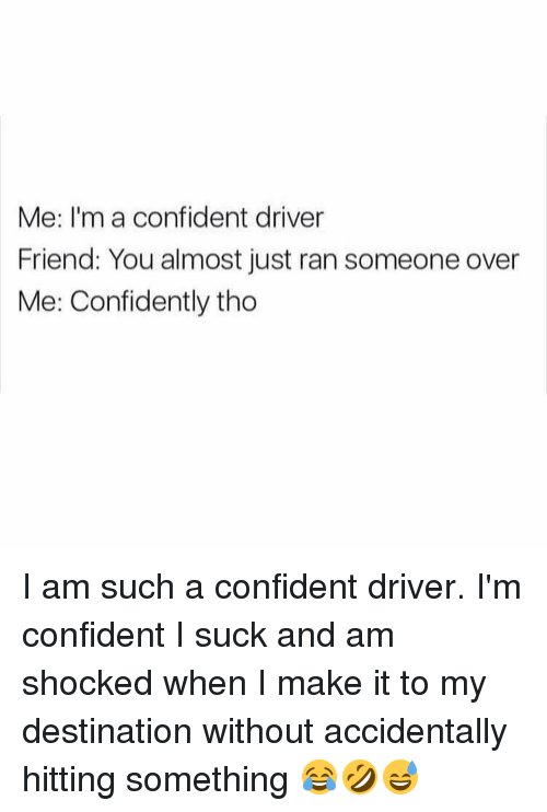 Me I'm a Confident Driver Friend You Almost Just Ran Someone
