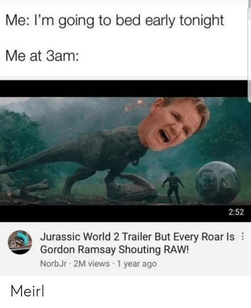 Gordon Ramsay, Jurassic World, and World: Me: I'm going to bed early tonight  Me at 3am:  2:52  Jurassic World 2 Trailer But Every Roar Is  Gordon Ramsay Shouting RAW!  NorbJr 2M views 1 year ago Meirl