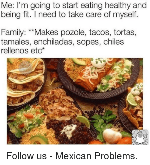 """enchiladas: Me: I'm going to start eating healthy and  being fit. l need to take care of myself.  Family: """"Makes pozole, tacos, tortas,  tamales, enchiladas, sopes, chiles  rellenos etc Follow us - Mexican Problems."""