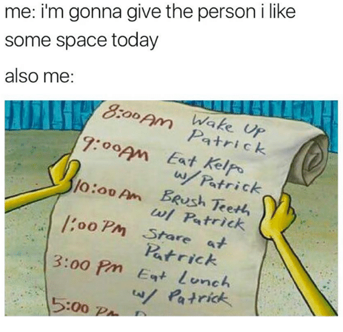 Kelis: me: i'm gonna give the person i like  some space today  also me  COO  7:00AM Eat trick  keli  lo:ou Am Patrick  BRush w/ Patrick  oo PM Star  Patrick  3:oo Pm Eat lunch  5:00  Patrick