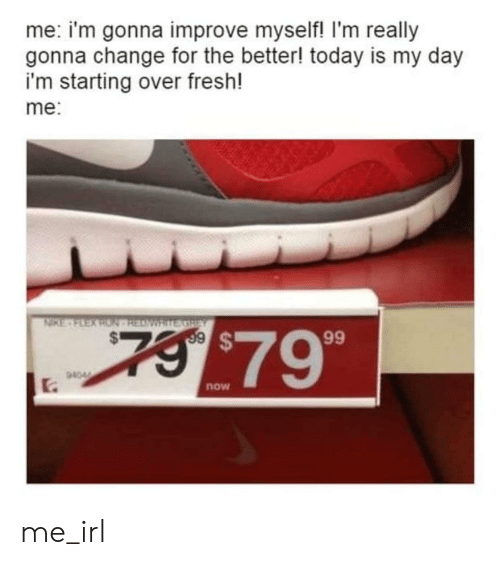 ron: me: i'm gonna improve myself! I'm really  gonna change for the better! today is my day  i'm starting over fresh!  me:  NIKE-FEEX RON HEAWRITE GREY  7 $79  99  94044  .  now me_irl
