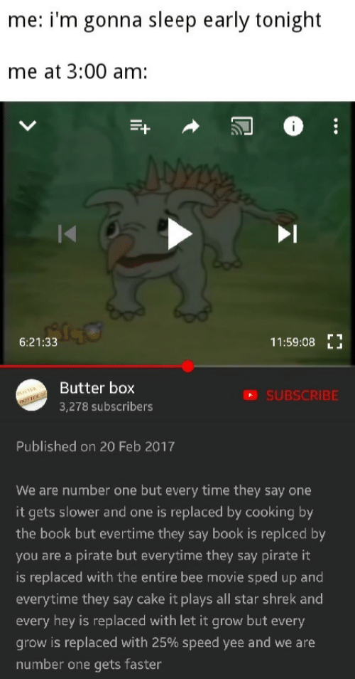 Pirate: me: i'm gonna sleep early tonight  me at 3:00 am:  6:21:33  11:59:08E  Butter box  3,278 subscribers  SUBSCRIBE  Published on 20 Feb 2017  We are number one but every time they say one  it gets slower and one is replaced by cooking by  the book but evertime they say book is replced by  you are a pirate but everytime they say pirate it  is replaced with the entire bee movie sped up and  everytime they say cake it plays all star shrek and  every hey is replaced with let it grow but every  grow is replaced with 25% speed yee and we are  number one gets faster