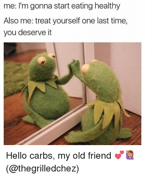 Hello, Memes, and Time: me: I'm gonna start eating healthy  Also me: treat yourself one last time,  you deserve it Hello carbs, my old friend 💕🙋🏽(@thegrilledchez)