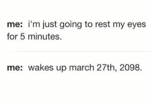 Dank, 🤖, and Rest: me: i'm just going to rest my eyes  for 5 minutes.  me: wakes up march 27th, 2098.