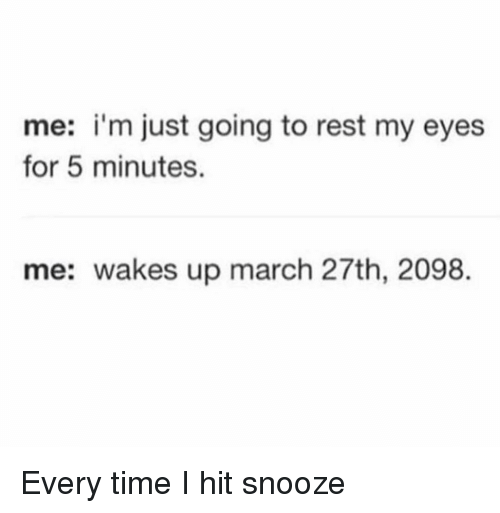 Memes, Time, and 🤖: me: i'm just going to rest my eyes  for 5 minutes.  me: wakes up march 27th, 2098. Every time I hit snooze