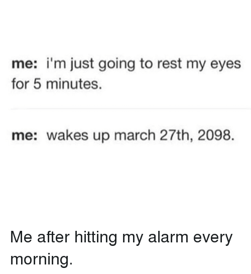 Memes, Alarm, and 🤖: me: i'm just going to rest my eyes  for 5 minutes.  me: wakes up march 27th, 2098. Me after hitting my alarm every morning.