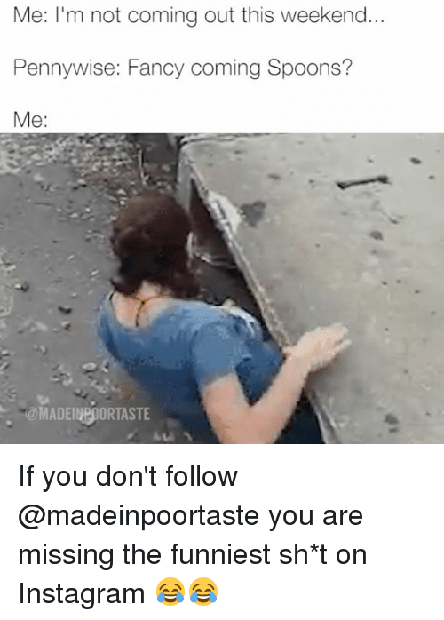Instagram, Memes, and Fancy: Me: I'm not coming out this weekend..  Pennywise: Fancy coming Spoons?  Me:  @MADEINPOORTASTE If you don't follow @madeinpoortaste you are missing the funniest sh*t on Instagram 😂😂