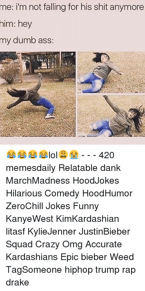Relaters: me: i'm not falling for his shit anymore  him: hey  my dumb ass: 😂😂😂😂lol😩😭 - - - 420 memesdaily Relatable dank MarchMadness HoodJokes Hilarious Comedy HoodHumor ZeroChill Jokes Funny KanyeWest KimKardashian litasf KylieJenner JustinBieber Squad Crazy Omg Accurate Kardashians Epic bieber Weed TagSomeone hiphop trump rap drake