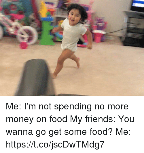 Food, Friends, and Money: Me: I'm not spending no more money on food  My friends: You wanna go get some food?  Me: https://t.co/jscDwTMdg7