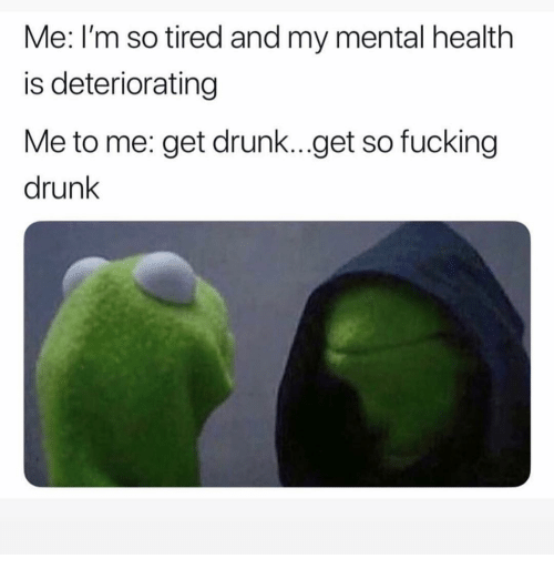 Get Drunk: Me: I'm so tired and my mental health  is deteriorating  Me to me: get drunk...get so fucking  drunk